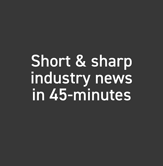 Short & sharp industry news in 45-minutes