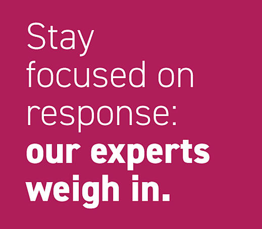 Stay focused on response: our experts weigh in.